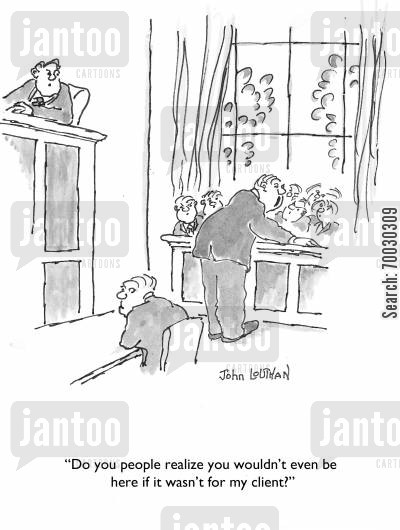 legal system cartoon humor: 'Do you people realized you wouldn't even be here if it wasn't for my client?'