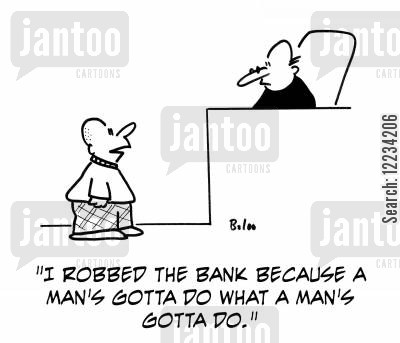 a man's gotta do what a man's gotta do cartoon humor: 'I robbed the bank because a man's gotta do what a man's gotta do.'