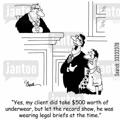 legal briefs cartoon humor: 'Yes, my client did take $500 worth of underwear, but let the record show, He was wearing legal briefs at the time.'