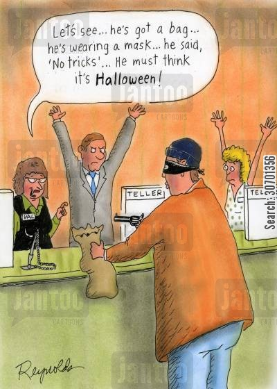 robbing banks cartoon humor: 'Let's see...he's got a bag...he's wearing a mask...he said 'No tricks'...he must think it's halloween!'