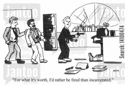 incarcerated cartoon humor: For what it's worth, I'd rather be fired than incarcerated.