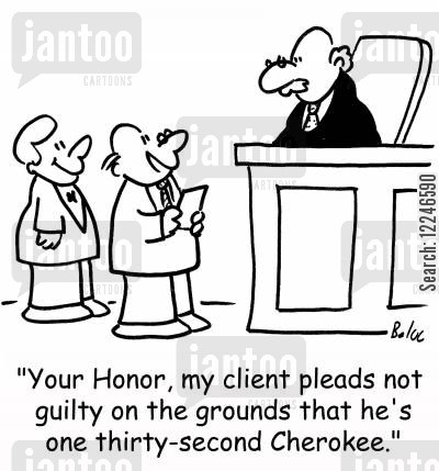 cherokee cartoon humor: 'Your Honor, my client pleads not guilty on the grounds that he's one thirty-second Cherokee.'
