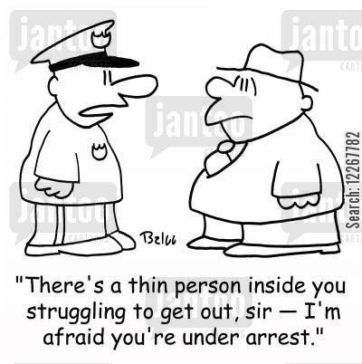 inside cartoon humor: 'There's a thin person inside you struggling to get out, sir -- I'm afraid you're under arrest.'