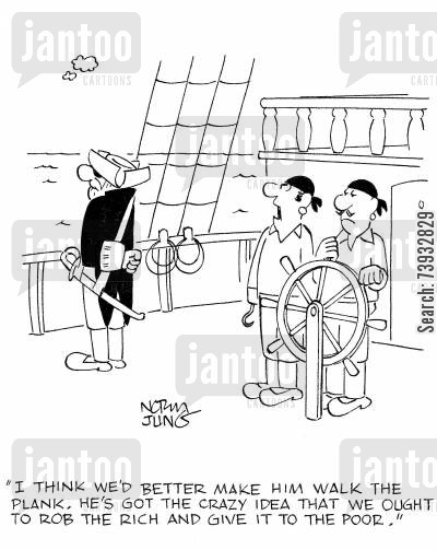 crazy idea cartoon humor: 'I think we'd better make him walk the plank. He's got the crazy idea that we ought to rob the rich and give it to the poor.'
