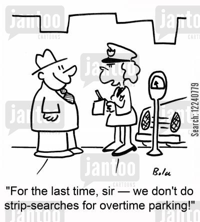 strip searches cartoon humor: 'For the last time, sir -- we don't do strip-searches for overtime parking!'