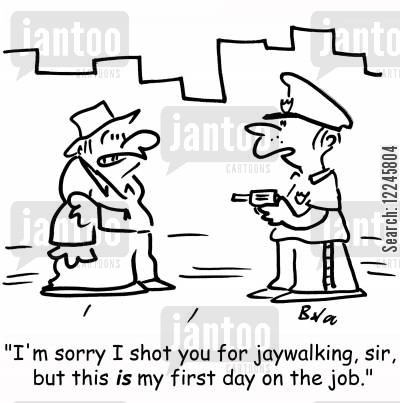 jaywalking cartoon humor: 'I'm sorry I shot you for jaywalking, sir, but this is my first day on the job.'