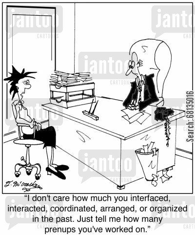 prenuptial agreements cartoon humor: 'I don't care how much you interfaced, interacted, coordinated, arranged, or organized in the past. Just tell me how many prenups you've worked on.'