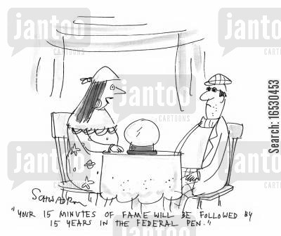 infamous cartoon humor: 'Your 15 minutes of fame will be followed by 15 years in the federal pen.'