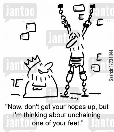 but cartoon humor: 'Now, don't get your hopes up, but I'm thinking about unchaining one of your feet.'