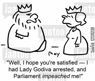 impeached cartoon humor: 'Well, I hope you're satisfied -- I had Lady Godiva arrested, and Parliament impeached me!'