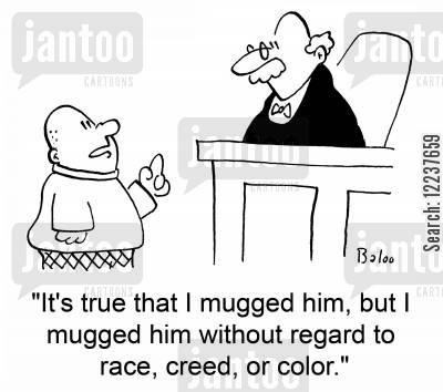 racist attack cartoon humor: 'It's true that I mugged him, but I mugged him without regard to race, creed, or color.'