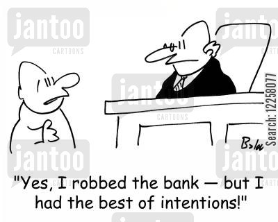 intentions cartoon humor: 'Yes, I robbed the bank -- but I had the best of intentions.'