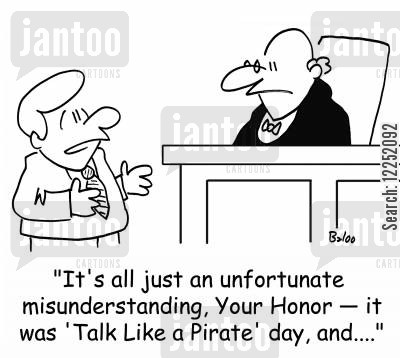 talk like a pirate day cartoon humor: 'It's all just an unfortunate misunderstanding, Your Honor -- it was 'Talk Like a Pirate' day, and....'