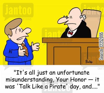 talk like a pirate day cartoon humor: 'It's all just an unfortunate misunderstanding, Your Honor, it was 'Talk Like a Pirate' day, and,,,,'