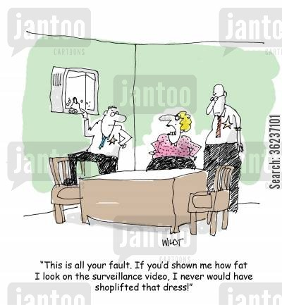 surveillance video cartoon humor: 'This is all your fault. If you'd shown me how fat I look on the surveillance video, I never would have shoplifted that dress!'