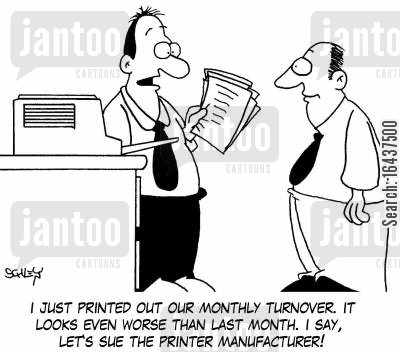 print quality cartoon humor: 'I just printed out our monthly turnover. It looks even worse than last month. I say, let's sue the printer manufacturer!'