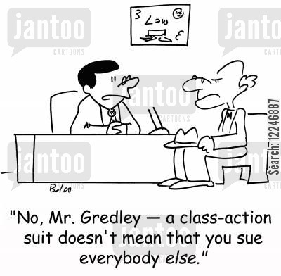 sues cartoon humor: 'No, Mr. Gredley -- a class-action suit doesn't mean that you sue everybody else.'