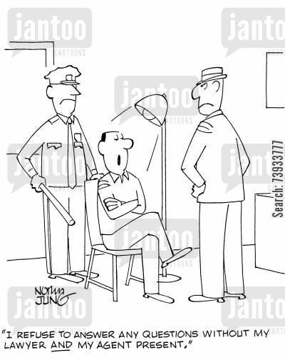 interogation cartoon humor: I refuse to answer any questions without my lawyer AND my agent present.