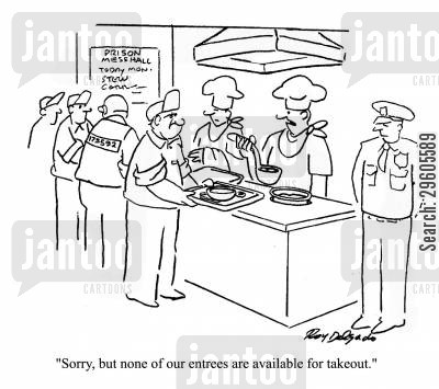 prison guard cartoon humor: 'Sorry, but none of our entrees are available for takeout.'