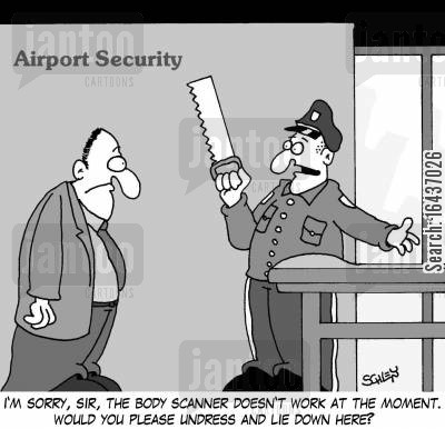 airport security cartoon humor: I'm sorry, sir, the body scanner doesn't work at the moment. Would you please undress and lie down here?'