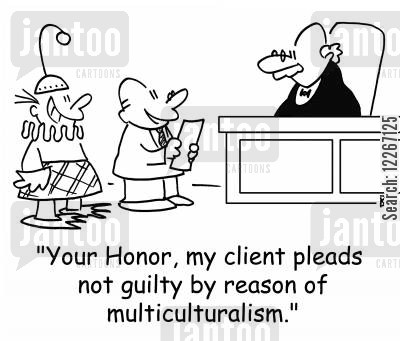 not cartoon humor: 'Your Honor, my client pleads not guilty by reason of multiculturalism.'