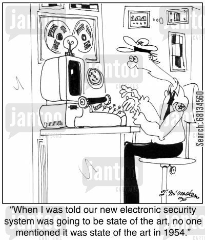outdated technology cartoon humor: 'When I was told our new electronic security system was going to be state of the art, no one mentioned it was state of the art in 1954.'