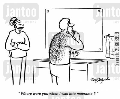 hairy back cartoon humor: 'Where were you when I was into macrame?'