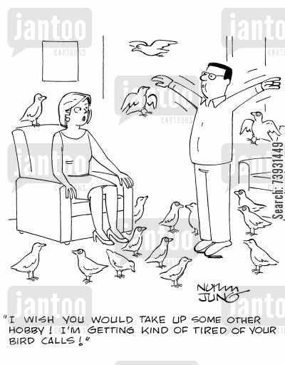 bird song cartoon humor: 'I wish you would take up some other hobby! I'm getting kind of tired of your bird calls!'