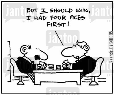 aces cartoon humor: 'But I should win, I had four aces first.'