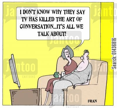 television programs cartoon humor: 'I don't know why they say TV has killed the art of conversation...it's all we talk about.'