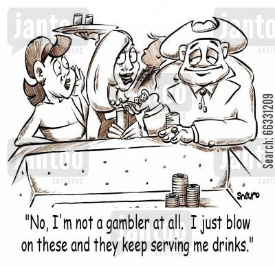 freeloader cartoon humor: No, I'm not a gambler at all. I just blow on these and they keep serving me drinks.