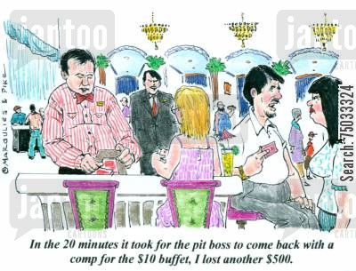 buffets cartoon humor: 'In the 20 minutes it took for the pit boss to come back with a comp for the $10 buffet, I lost another $500.'