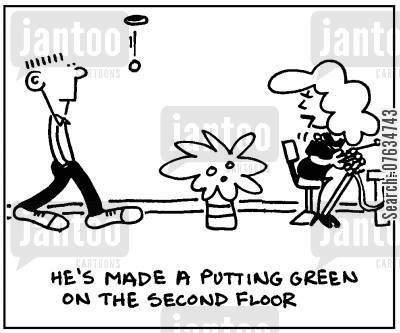putting green cartoon humor: He's made a putting green on the second floor.