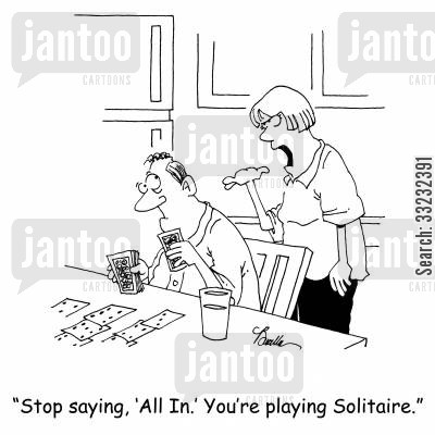 all in cartoon humor: 'Stop saying, 'All in.' You're playing Solitaire.'