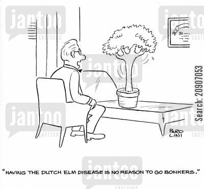 diseased cartoon humor: 'Having the Dutch elm disease is no reason to go bonkers.'