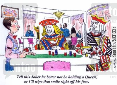 poker players cartoon humor: 'Tell this joker he better not be holding a queen, or Ill wipe that smile right off his face.'