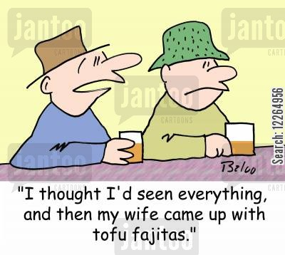tofu cartoon humor: 'I thought I'd seen everything, and then my wife came up with tofu fajitas.'
