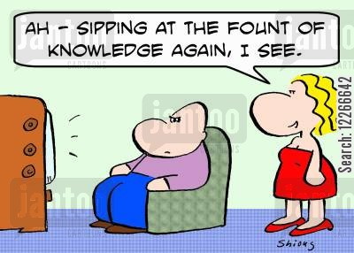 sipping cartoon humor: 'Ah -- Sipping at the fount o knowledge again, I see.'