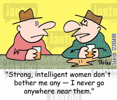 threatened men cartoon humor: 'Strong, intelligent women don't bother me any -- I never go anywhere NEAR them.'