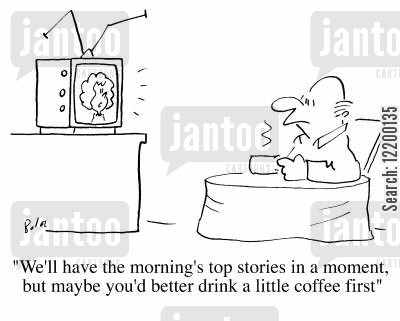 buffers cartoon humor: We'll have the mornings top stories in a moment, but maybe you'd better drink a little coffee first