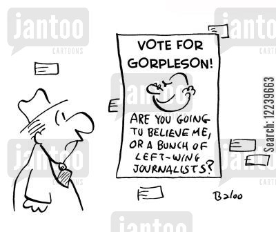 campaign poster cartoon humor: Campaign poster: VOTE FOR GORPLESON! ARE YOU GOING TO BELIEVE ME, OR A BUNCH OF LEFT-WING JOURNALISTS?