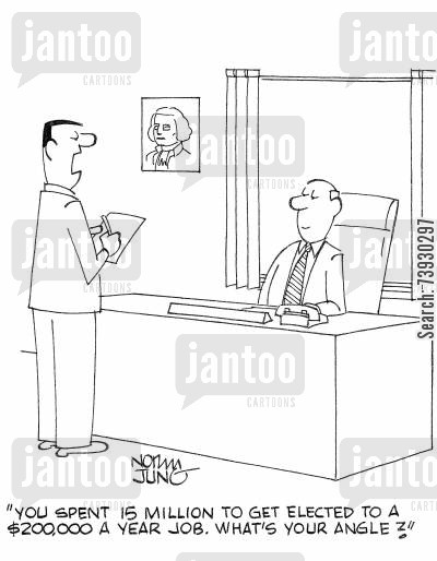 public offices cartoon humor: 'You spent 15 million to get elected to a $200,000 a year job. What's your angle?'