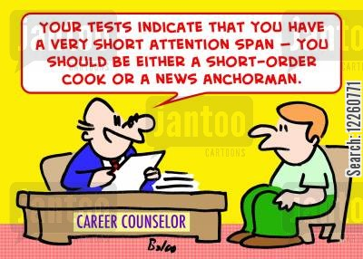 short attention span cartoon humor: 'Your tests indicate that you have a very short attention span -- you should be either a short-order cook or a news anchorman.'