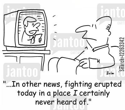 at war cartoon humor: '...In other news, fighting erupted today in a place I certainly never heard of.'