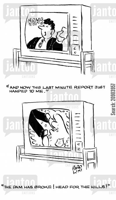 news programmes cartoon humor: 'And now the last minute report just handed to me ... The dam has broken! Head for the hills!'