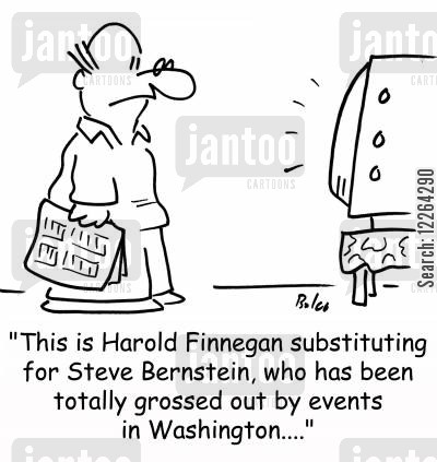 substituting cartoon humor: 'This is Harold Finnegan substituting for Steve Bernstein, who has been totally grossed out by events in Washington....'