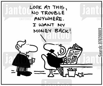 newsworthy cartoon humor: 'Look at this, no trouble anywhere. I want my money back.'