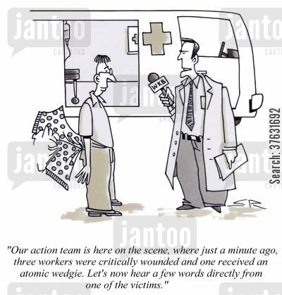 exagerate cartoon humor: 'Our action team is here on the scene, where just a minute ago, three workers were critically wounded and one received an atomic wedgie,,,'