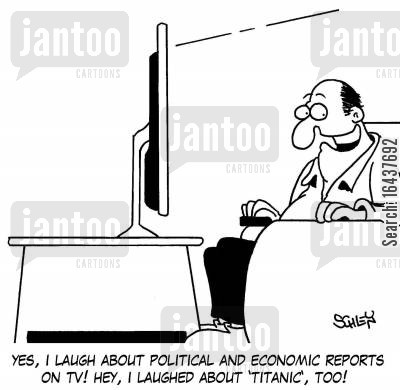 economic report cartoon humor: 'Yes, I laugh about political and economic reports on TV! Hey, I laugh about 'Titanic', too!'