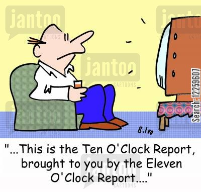 news updates cartoon humor: '...This is the Ten O'Clock Report, brought to you by the Eleven O'Clock Report....'